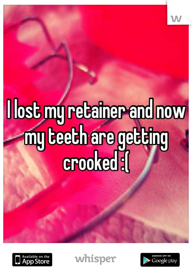 I lost my retainer and now my teeth are getting crooked :(
