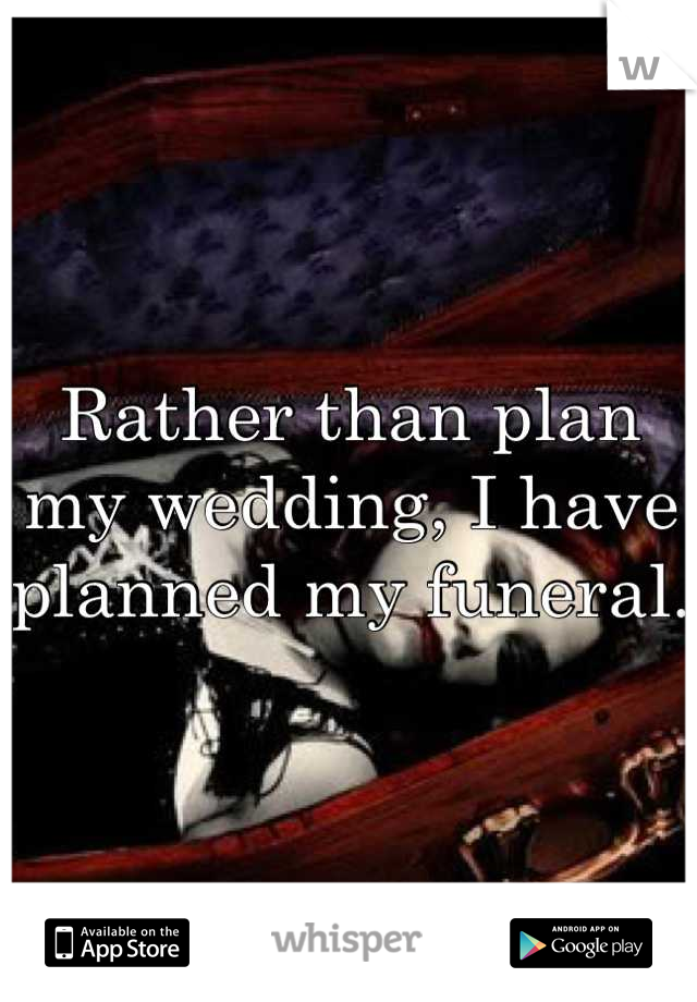 Rather than plan my wedding, I have planned my funeral.