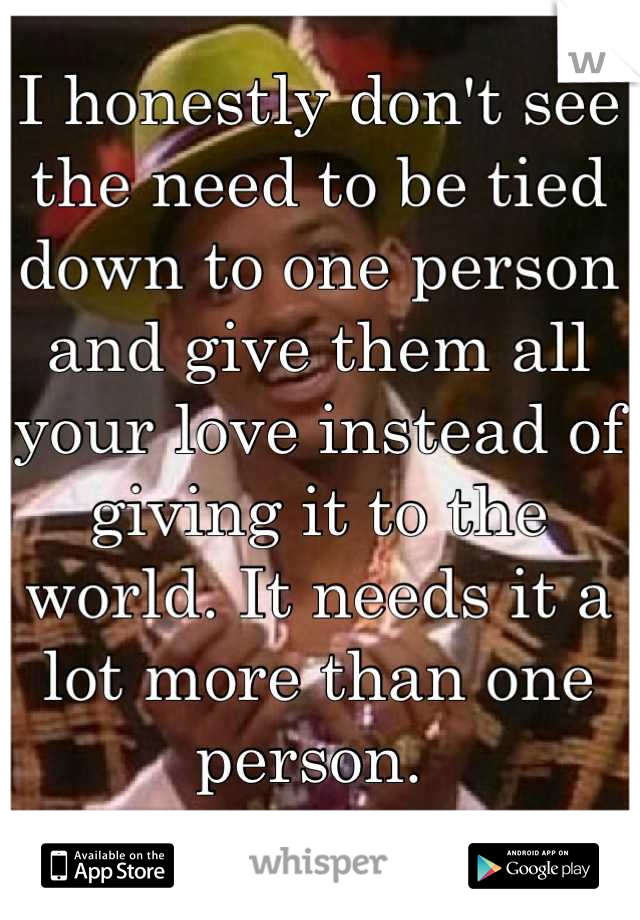 I honestly don't see the need to be tied down to one person and give them all your love instead of giving it to the world. It needs it a lot more than one person.