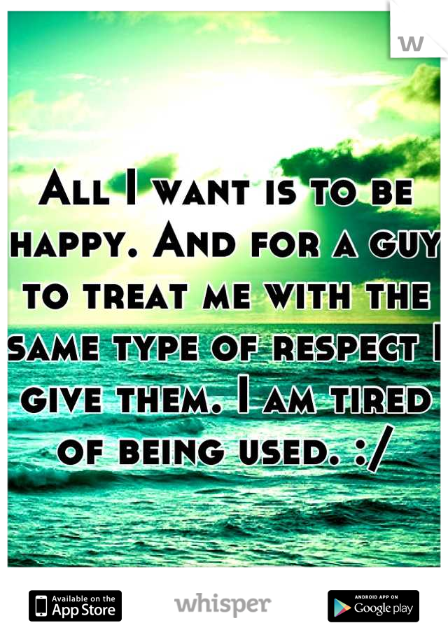 All I want is to be happy. And for a guy to treat me with the same type of respect I give them. I am tired of being used. :/