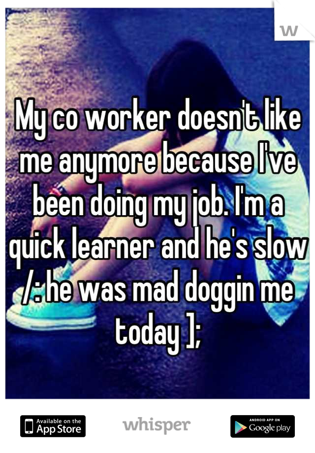 My co worker doesn't like me anymore because I've been doing my job. I'm a quick learner and he's slow /: he was mad doggin me today ];