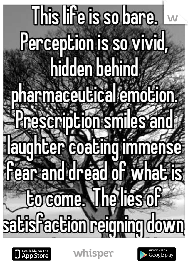 This life is so bare. Perception is so vivid, hidden behind pharmaceutical emotion.  Prescription smiles and laughter coating immense fear and dread of what is to come.  The lies of satisfaction reigning down, paralyzing the gullible.
