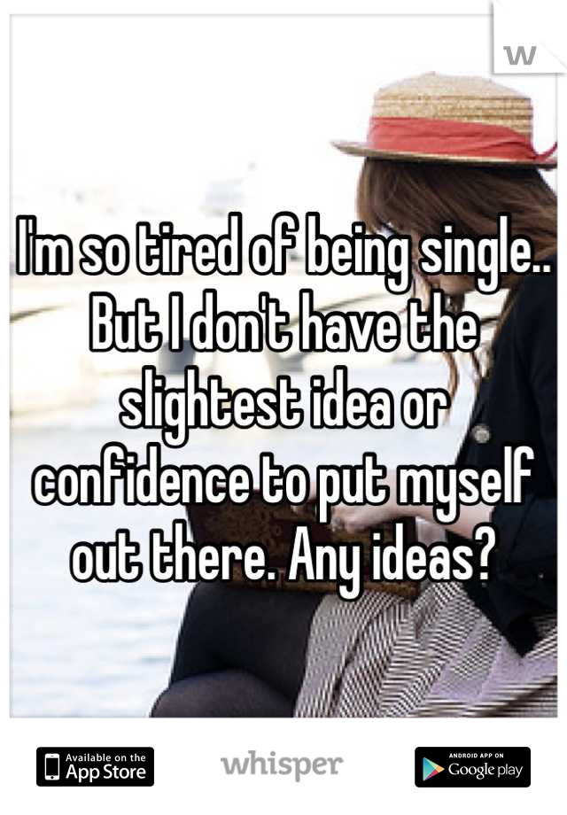 I'm so tired of being single.. But I don't have the slightest idea or confidence to put myself out there. Any ideas?