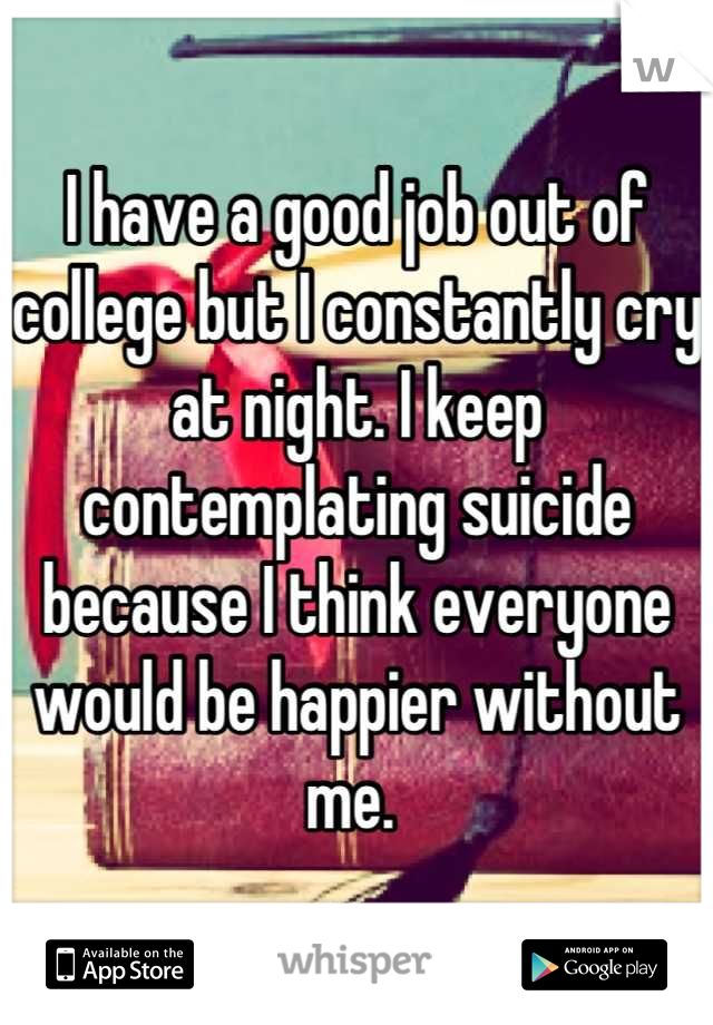 I have a good job out of college but I constantly cry at night. I keep contemplating suicide because I think everyone would be happier without me.