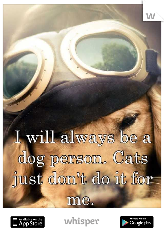 I will always be a dog person. Cats just don't do it for me.