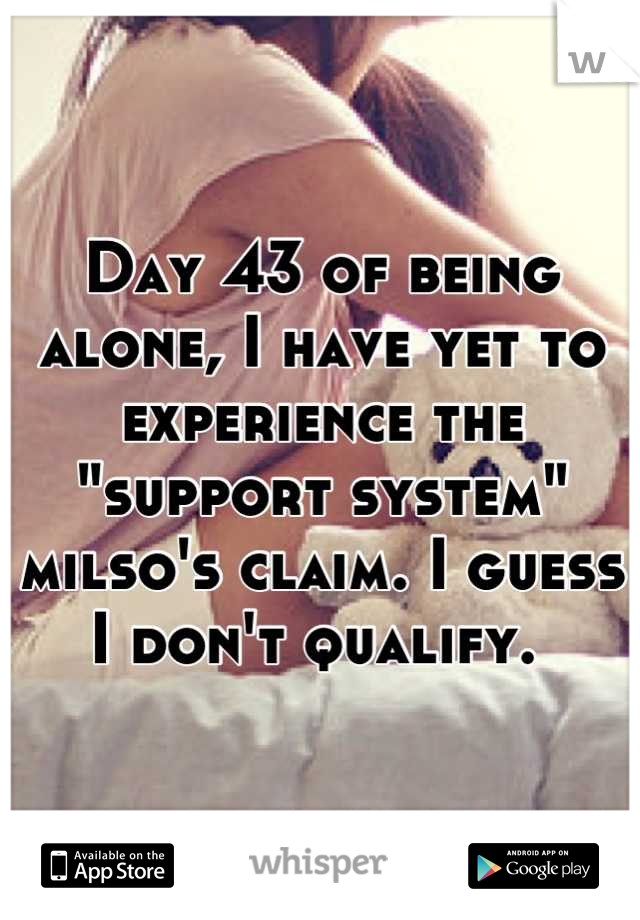 "Day 43 of being alone, I have yet to experience the ""support system"" milso's claim. I guess I don't qualify."