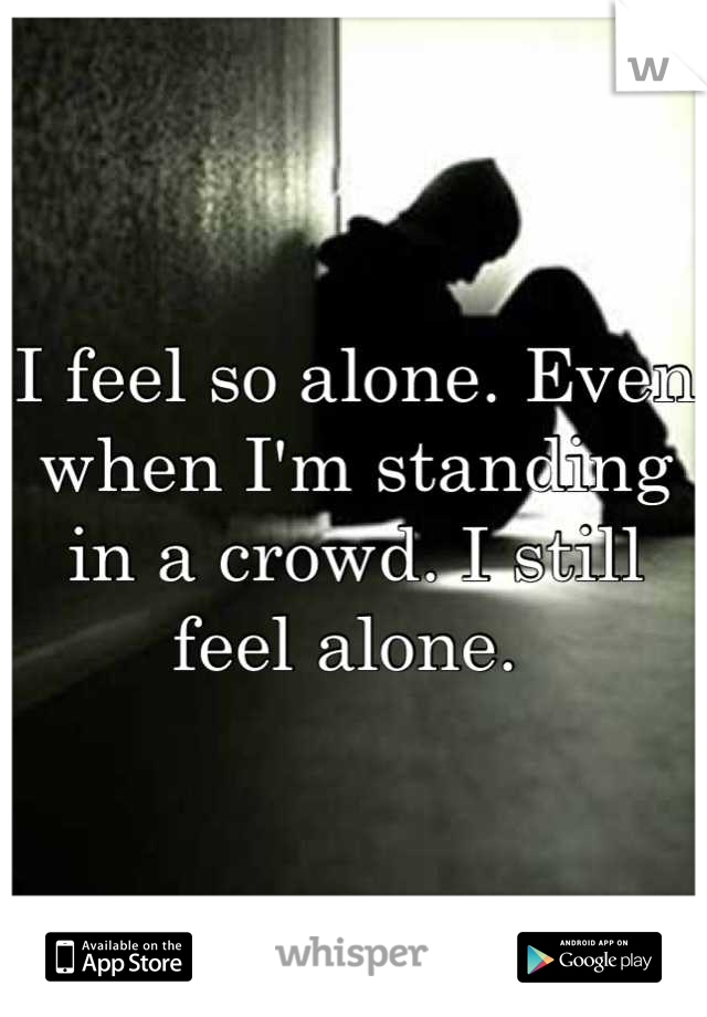 I feel so alone. Even when I'm standing in a crowd. I still feel alone.