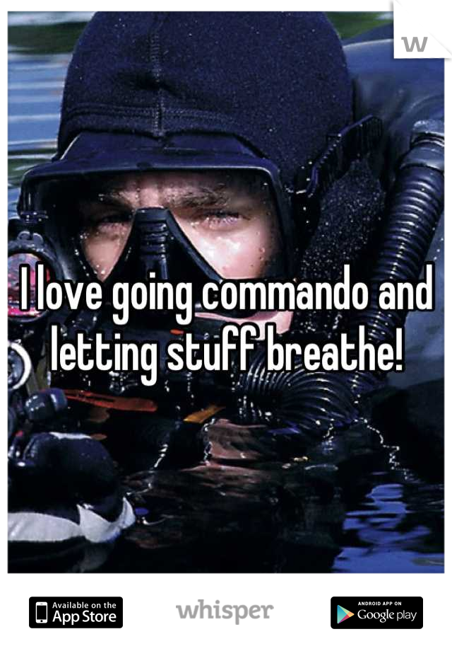 I love going commando and letting stuff breathe!
