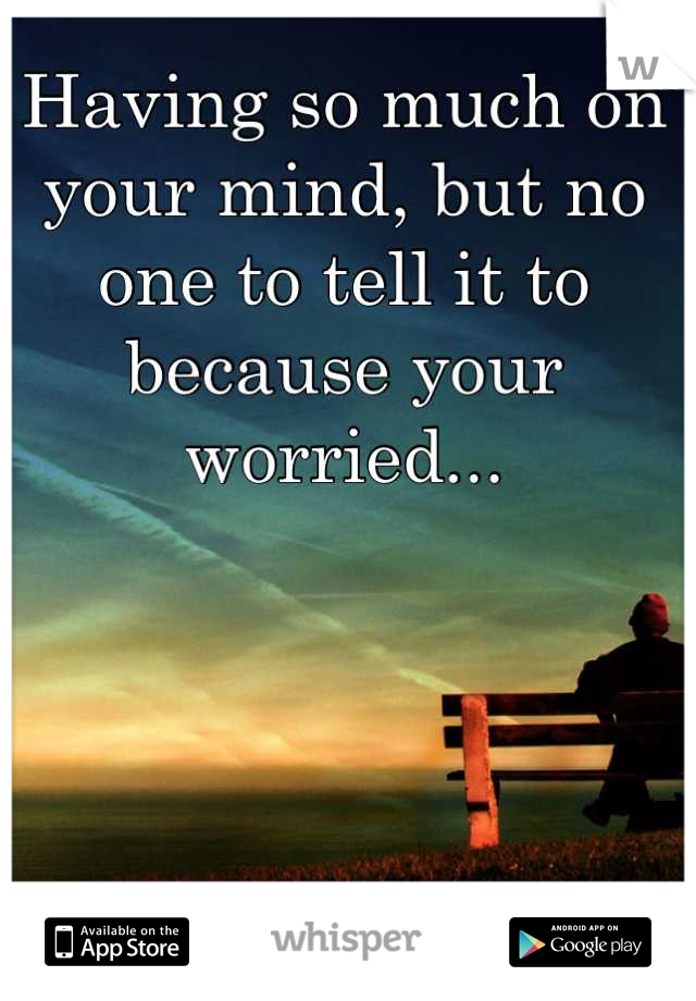 Having so much on your mind, but no one to tell it to because your worried...