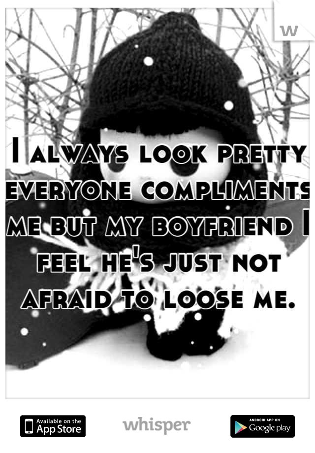 I always look pretty everyone compliments me but my boyfriend I feel he's just not afraid to loose me.