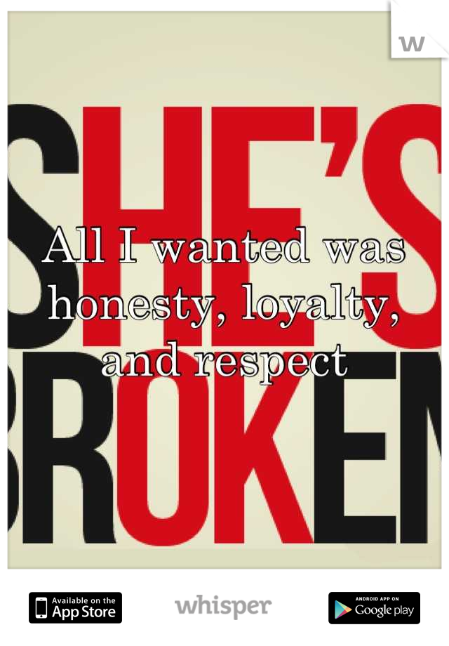 All I wanted was honesty, loyalty, and respect