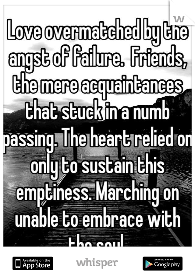 Love overmatched by the angst of failure.  Friends, the mere acquaintances that stuck in a numb passing. The heart relied on only to sustain this emptiness. Marching on unable to embrace with the soul.