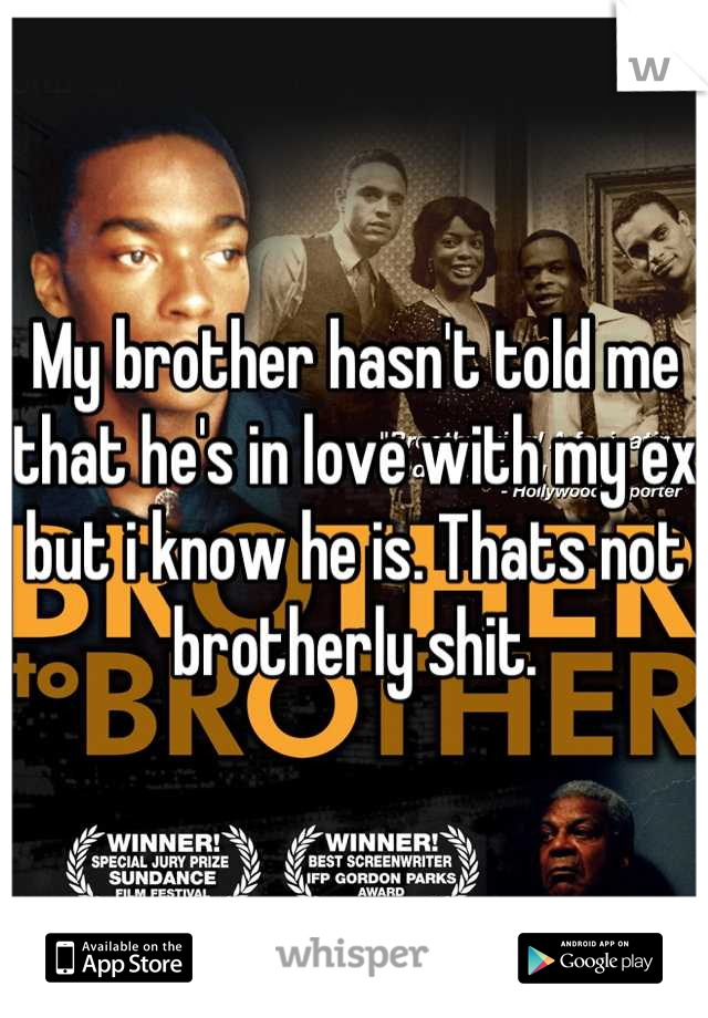 My brother hasn't told me that he's in love with my ex but i know he is. Thats not brotherly shit.