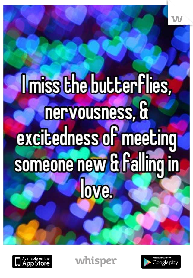 I miss the butterflies, nervousness, & excitedness of meeting someone new & falling in love.