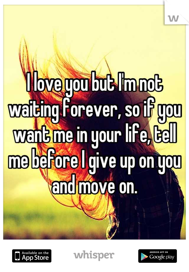 I love you but I'm not waiting forever, so if you want me in your life, tell me before I give up on you and move on.