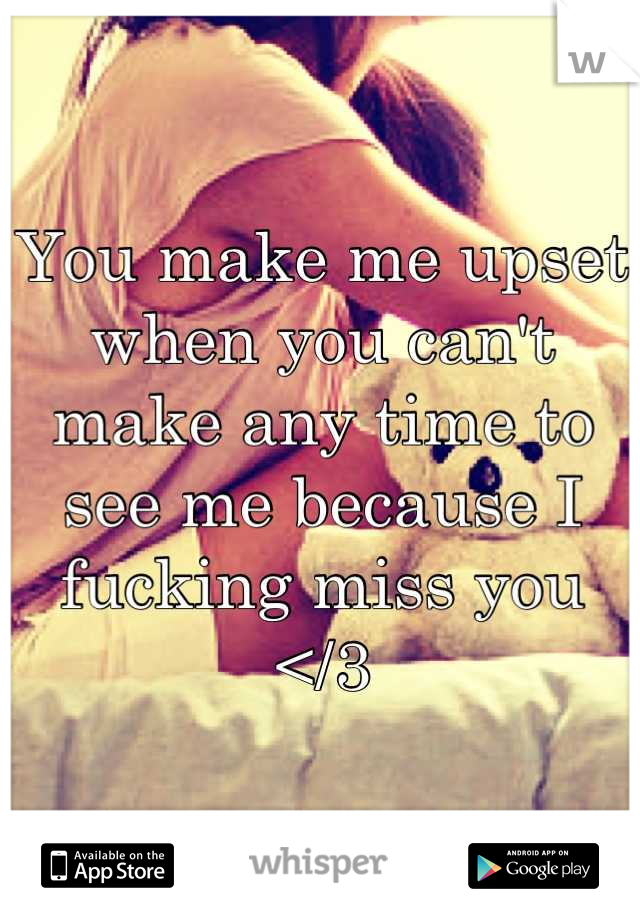 You make me upset when you can't make any time to see me because I fucking miss you </3