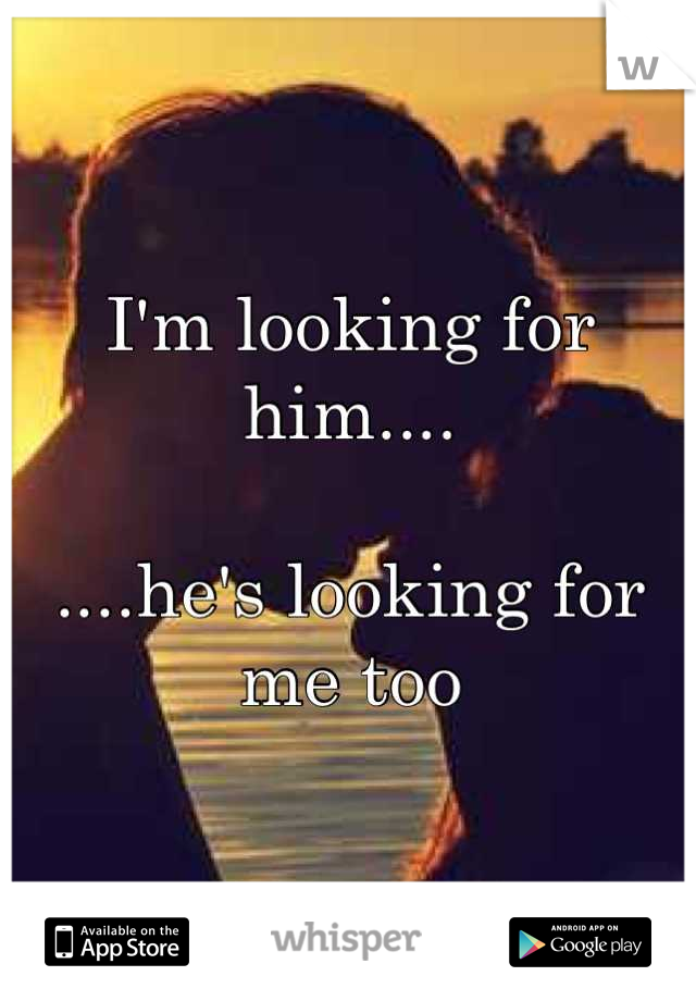 I'm looking for him....  ....he's looking for me too