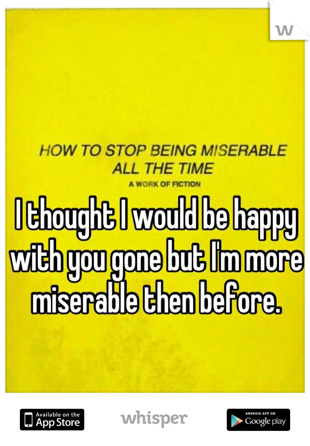 I thought I would be happy with you gone but I'm more miserable then before.