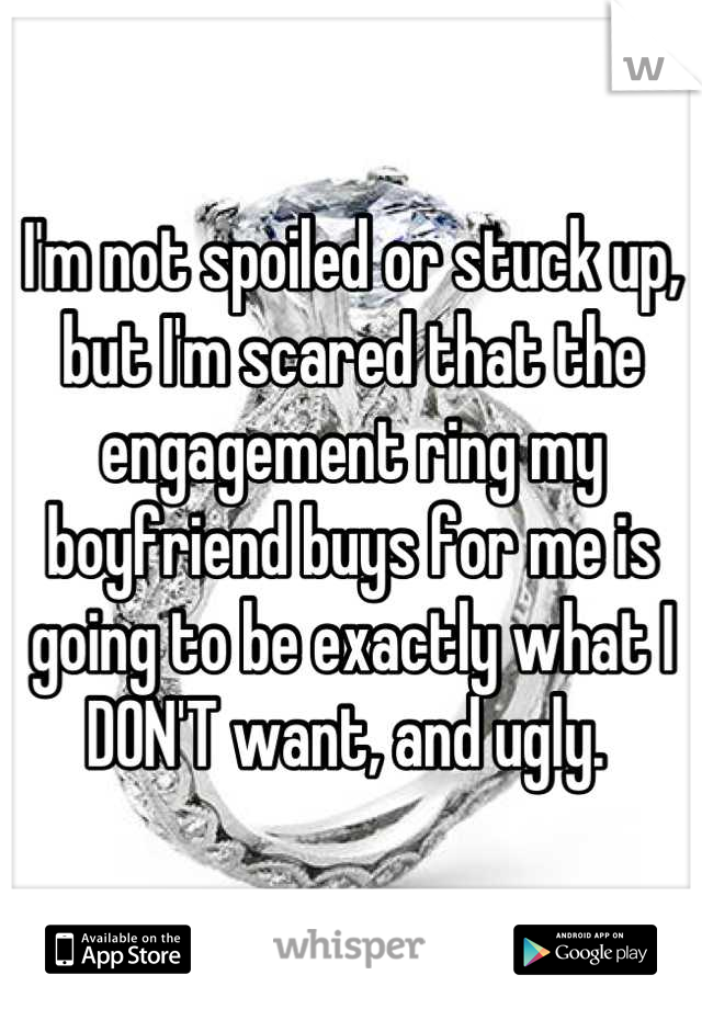 I'm not spoiled or stuck up, but I'm scared that the engagement ring my boyfriend buys for me is going to be exactly what I DON'T want, and ugly.