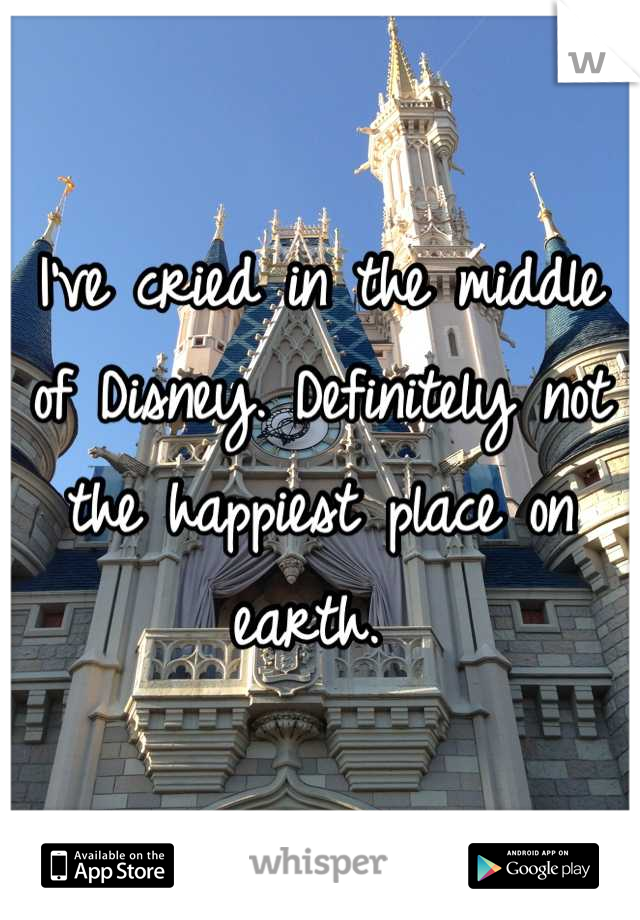 I've cried in the middle of Disney. Definitely not the happiest place on earth.