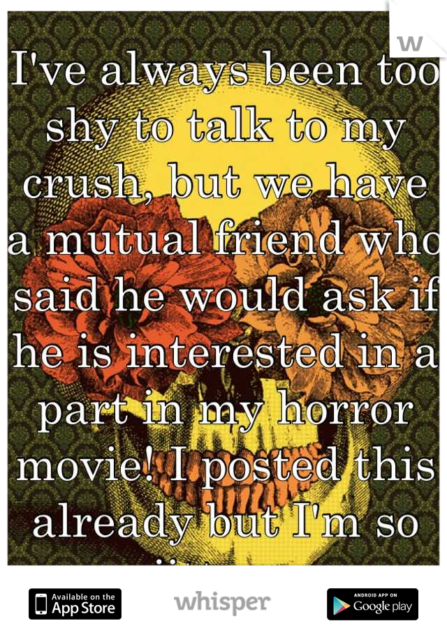 I've always been too shy to talk to my crush, but we have a mutual friend who said he would ask if he is interested in a part in my horror movie! I posted this already but I'm so jittery.