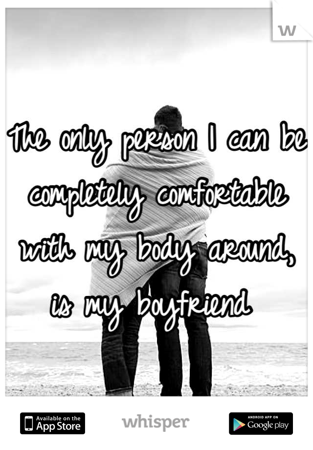 The only person I can be completely comfortable with my body around, is my boyfriend