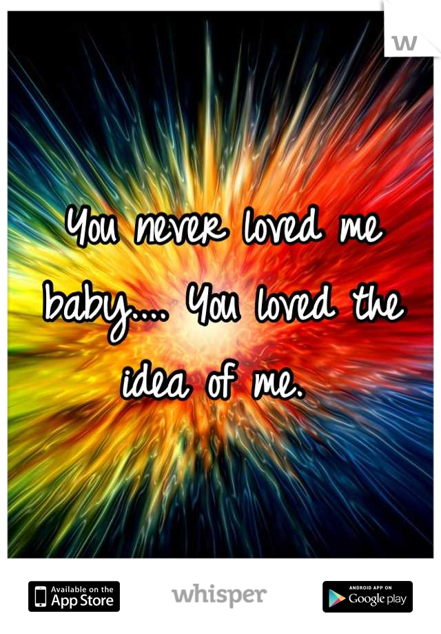 You never loved me baby.... You loved the idea of me.
