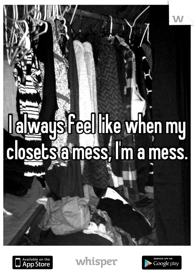 I always feel like when my closets a mess, I'm a mess.