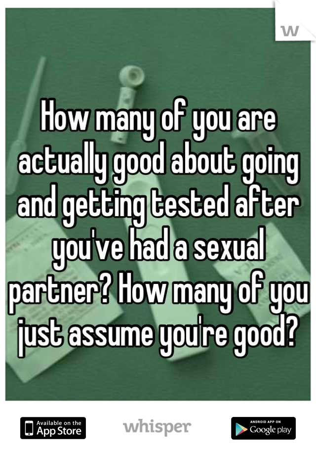 How many of you are actually good about going and getting tested after you've had a sexual partner? How many of you just assume you're good?