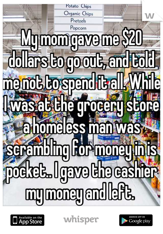 My mom gave me $20 dollars to go out, and told me not to spend it all. While I was at the grocery store a homeless man was scrambling for money in is pocket.. I gave the cashier my money and left.