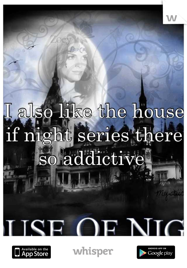 I also like the house if night series there so addictive