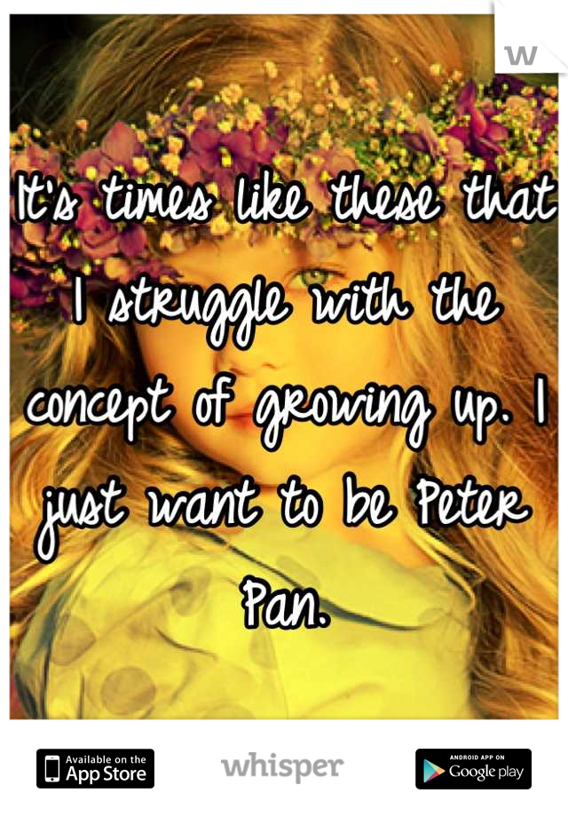 It's times like these that I struggle with the concept of growing up. I just want to be Peter Pan.