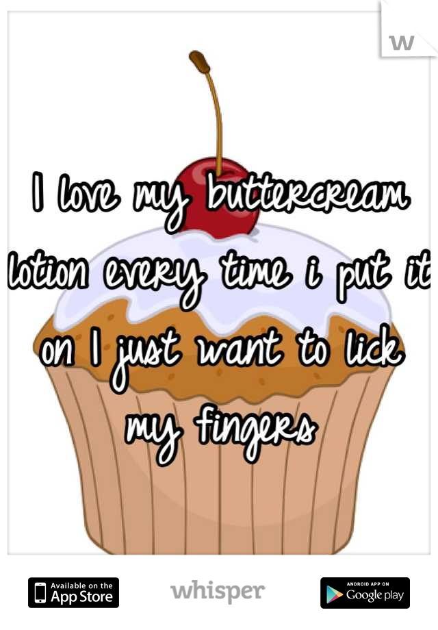 I love my buttercream lotion every time i put it on I just want to lick my fingers