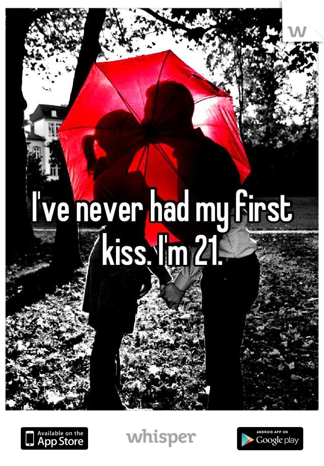 I've never had my first kiss. I'm 21.