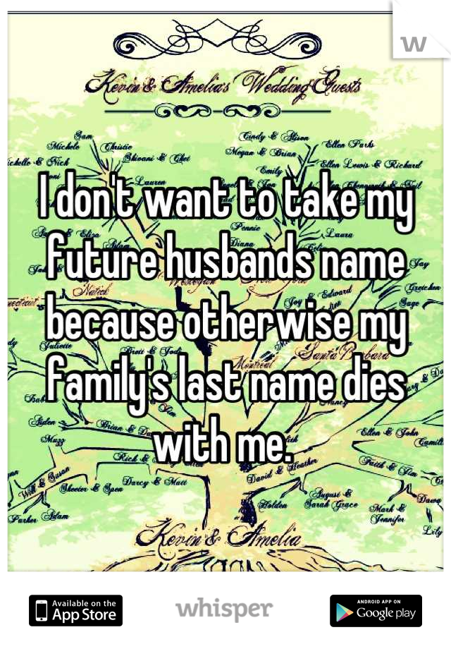 I don't want to take my future husbands name because otherwise my family's last name dies with me.
