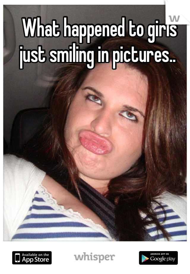 What happened to girls just smiling in pictures..