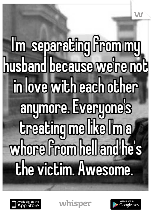 I'm  separating from my husband because we're not in love with each other anymore. Everyone's treating me like I'm a whore from hell and he's the victim. Awesome.