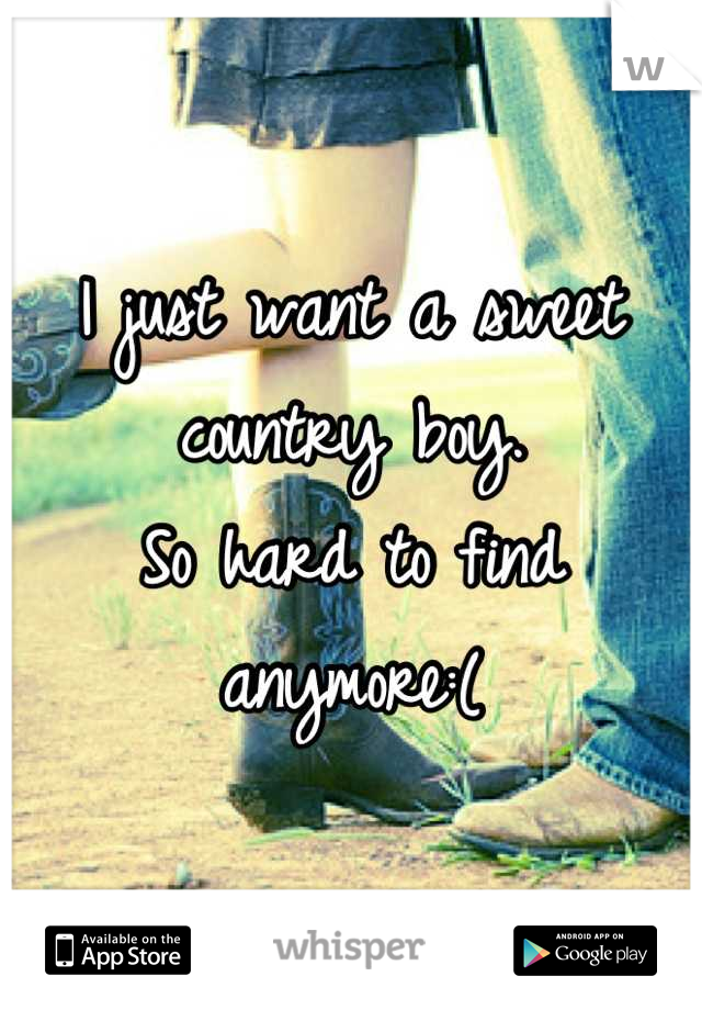 I just want a sweet country boy. So hard to find anymore:(