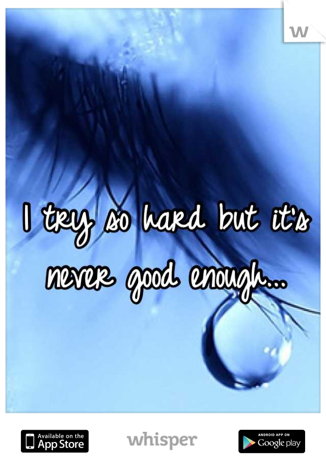 I try so hard but it's never good enough...
