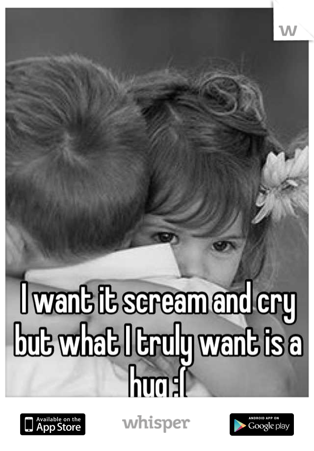 I want it scream and cry but what I truly want is a hug :(