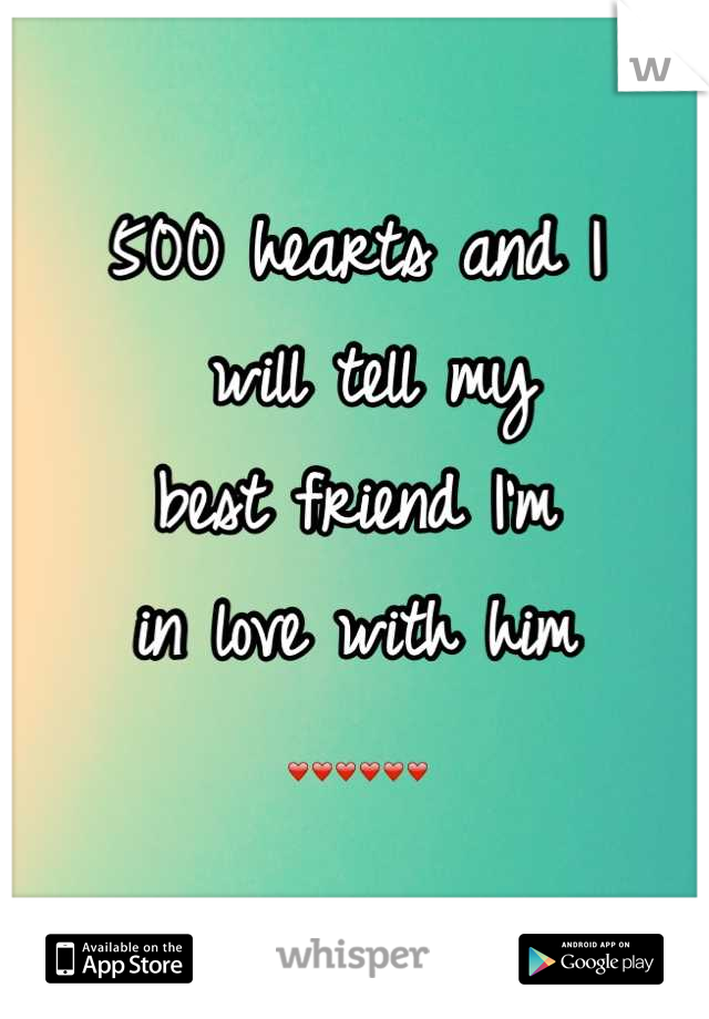 500 hearts and I  will tell my  best friend I'm  in love with him ❤❤❤❤❤❤