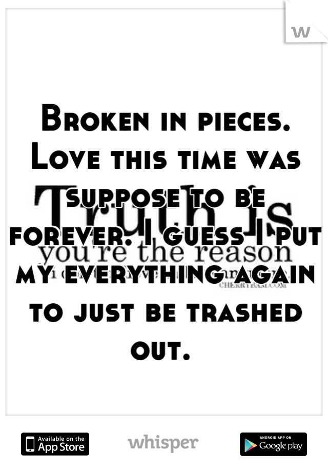 Broken in pieces. Love this time was suppose to be forever. I guess I put my everything again to just be trashed out.