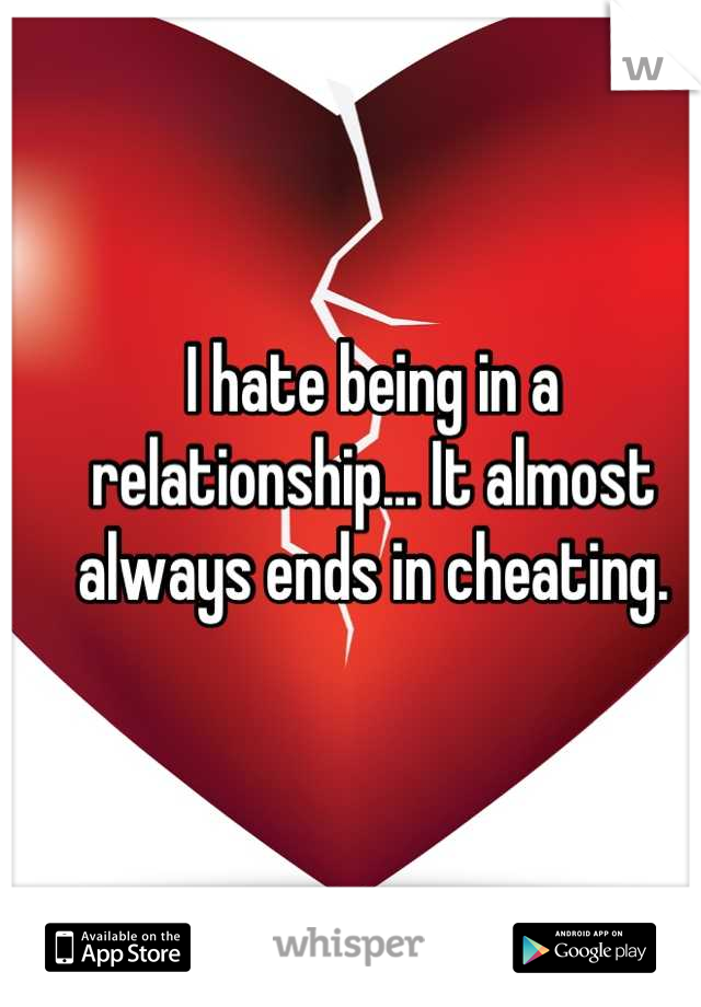 I hate being in a relationship... It almost always ends in cheating.