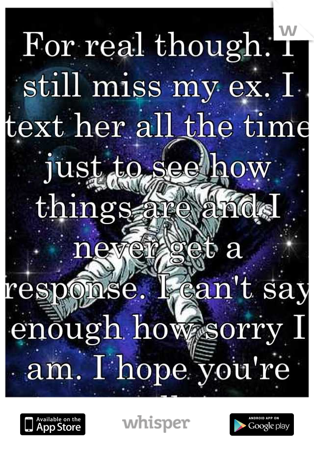 For real though. I still miss my ex. I text her all the time just to see how things are and I never get a response. I can't say enough how sorry I am. I hope you're well.