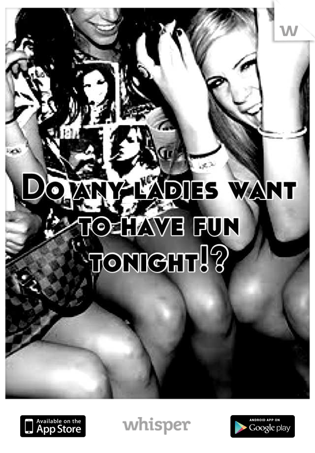 Do any ladies want to have fun tonight!?
