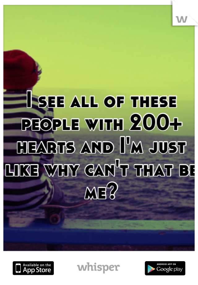 I see all of these people with 200+ hearts and I'm just like why can't that be me?