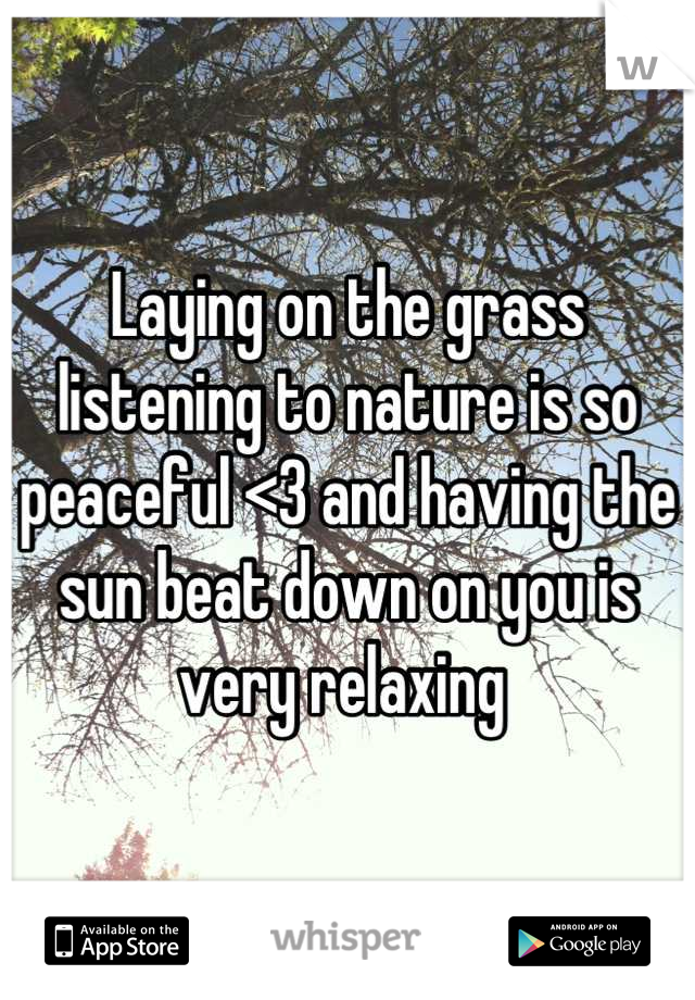 Laying on the grass listening to nature is so peaceful <3 and having the sun beat down on you is very relaxing