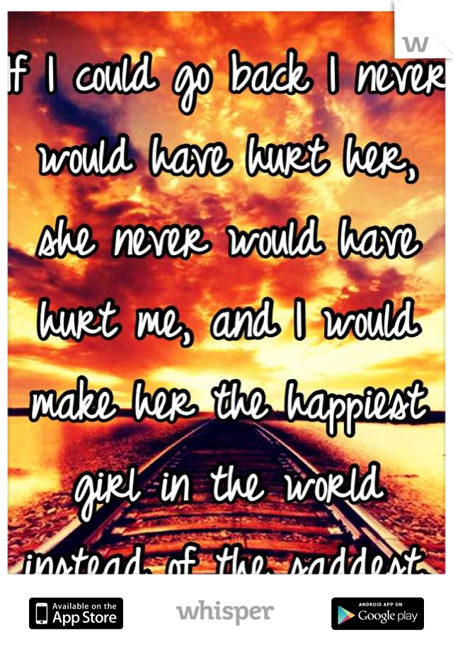 If I could go back I never would have hurt her, she never would have hurt me, and I would make her the happiest girl in the world instead of the saddest.