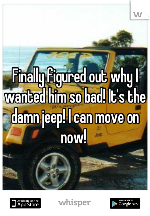 Finally figured out why I wanted him so bad! It's the damn jeep! I can move on now!