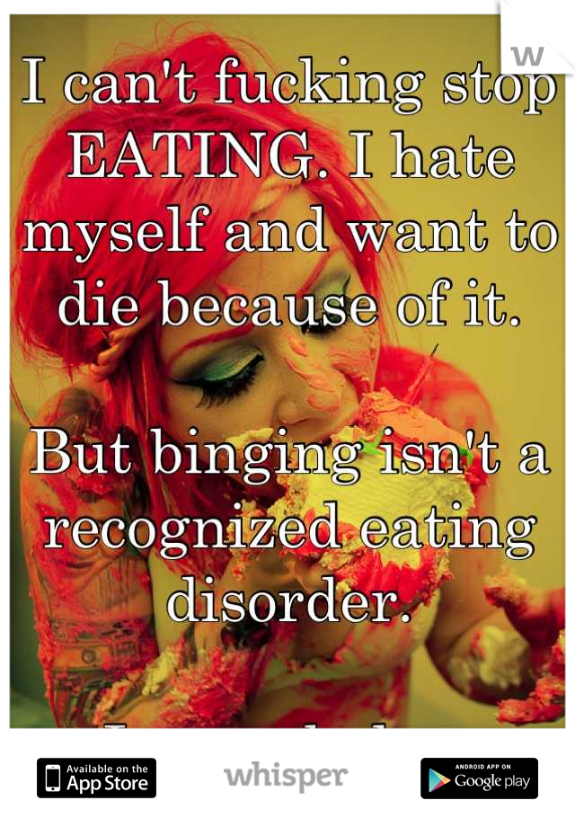 I can't fucking stop EATING. I hate myself and want to die because of it.   But binging isn't a recognized eating disorder.   I want help...